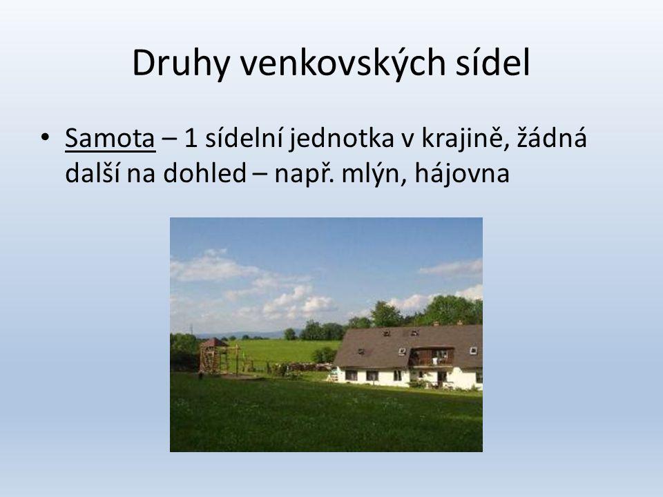 Druhy venkovských sídel • Samota – 1 sídelní jednotka v krajině, žádná další na dohled – např. mlýn, hájovna