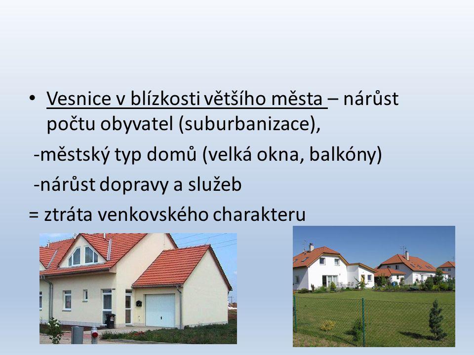 • Vesnice v blízkosti většího města – nárůst počtu obyvatel (suburbanizace), -městský typ domů (velká okna, balkóny) -nárůst dopravy a služeb = ztráta