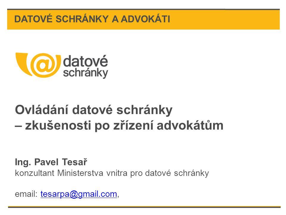 Ovládání datové schránky – zkušenosti po zřízení advokátům Ing. Pavel Tesař konzultant Ministerstva vnitra pro datové schránky email: tesarpa@gmail.co