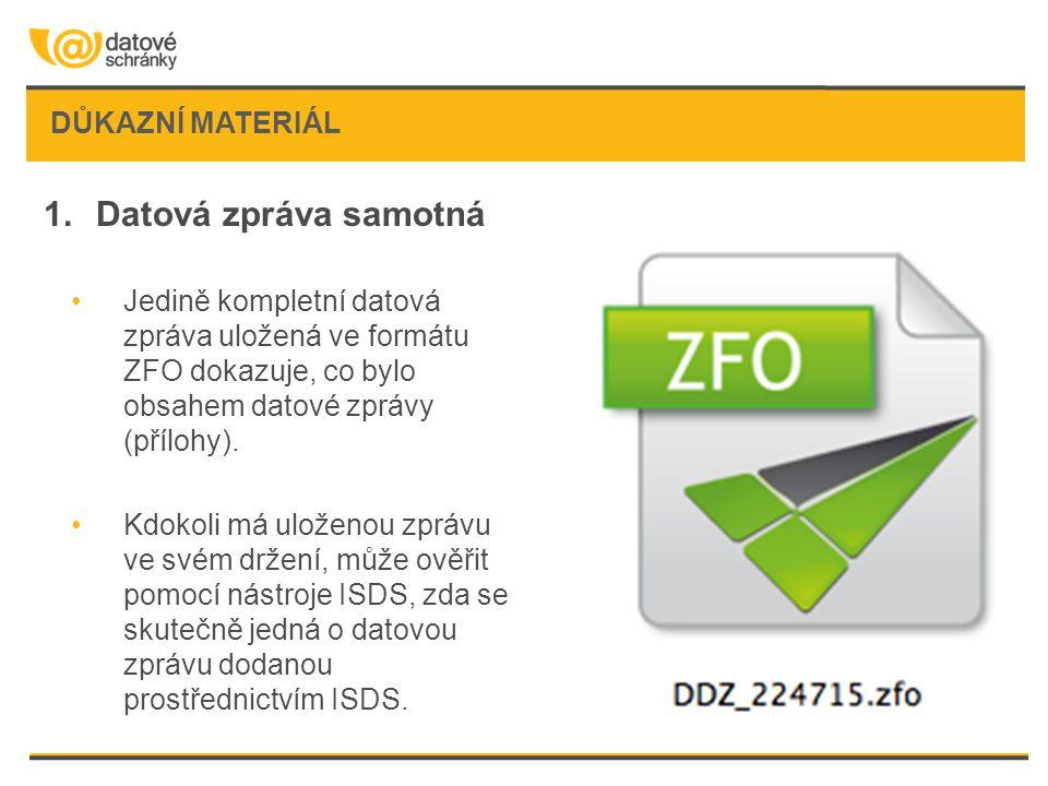 DŮKAZNÍ MATERIÁL 1.Datová zpráva samotná •Jedině kompletní datová zpráva uložená ve formátu ZFO dokazuje, co bylo obsahem datové zprávy (přílohy). •Kd