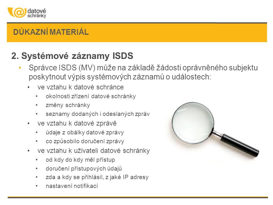 DŮKAZNÍ MATERIÁL 2. Systémové záznamy ISDS •Správce ISDS (MV) může na základě žádosti oprávněného subjektu poskytnout výpis systémových záznamů o udál