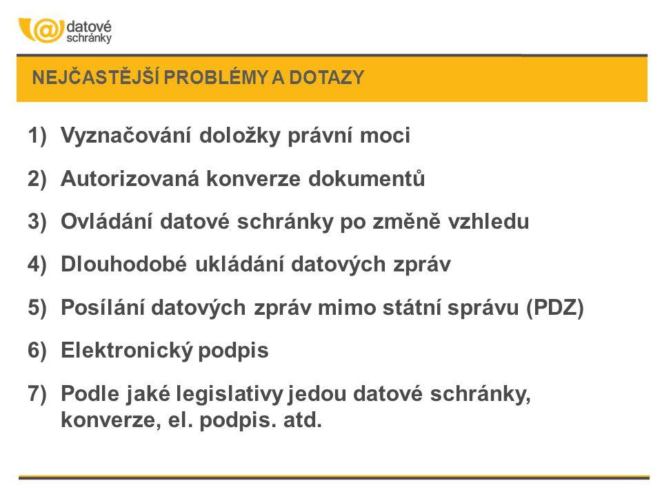 NEJČASTĚJŠÍ PROBLÉMY A DOTAZY 1)Vyznačování doložky právní moci 2)Autorizovaná konverze dokumentů 3)Ovládání datové schránky po změně vzhledu 4)Dlouhodobé ukládání datových zpráv 5)Posílání datových zpráv mimo státní správu (PDZ) 6)Elektronický podpis 7)Podle jaké legislativy jedou datové schránky, konverze, el.