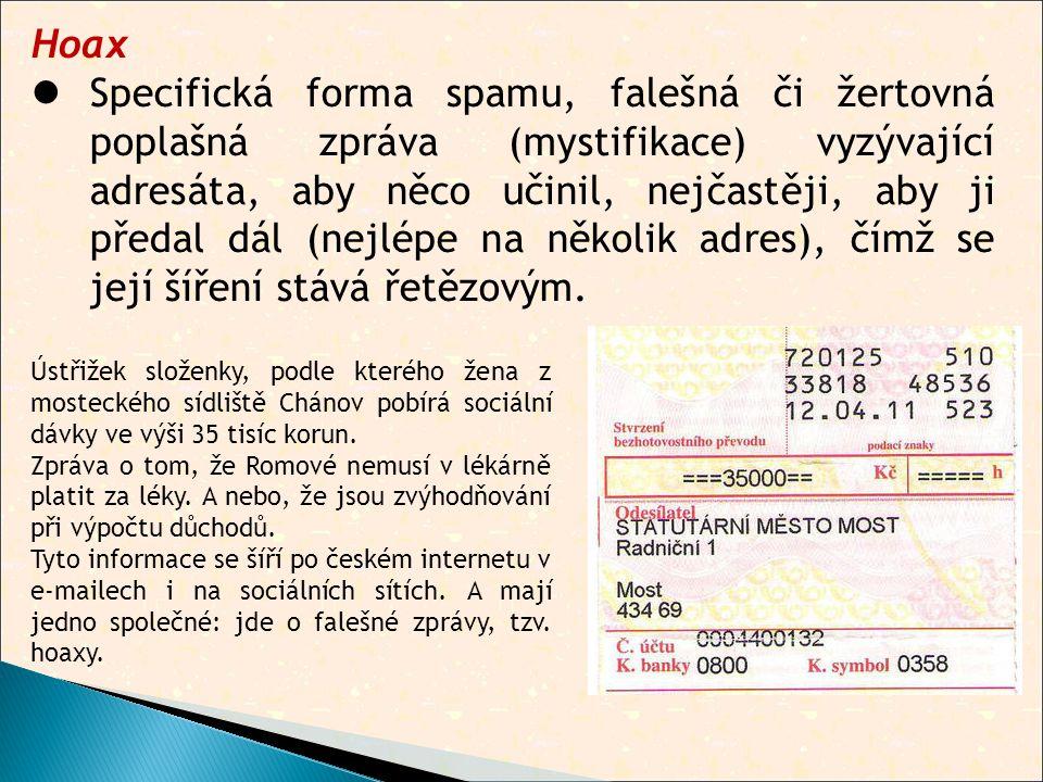Hoax  Specifická forma spamu, falešná či žertovná poplašná zpráva (mystifikace) vyzývající adresáta, aby něco učinil, nejčastěji, aby ji předal dál (nejlépe na několik adres), čímž se její šíření stává řetězovým.
