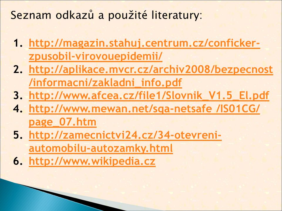 1.http://magazin.stahuj.centrum.cz/conficker- zpusobil-virovouepidemii/http://magazin.stahuj.centrum.cz/conficker- zpusobil-virovouepidemii/ 2.http://aplikace.mvcr.cz/archiv2008/bezpecnost /informacni/zakladni_info.pdfhttp://aplikace.mvcr.cz/archiv2008/bezpecnost /informacni/zakladni_info.pdf 3.http://www.afcea.cz/file1/Slovnik_V1.5_El.pdfhttp://www.afcea.cz/file1/Slovnik_V1.5_El.pdf 4.http://www.mewan.net/sqa-netsafe /IS01CG/ page_07.htmhttp://www.mewan.net/sqa-netsafe /IS01CG/ page_07.htm 5.http://zamecnictvi24.cz/34-otevreni- automobilu-autozamky.htmlhttp://zamecnictvi24.cz/34-otevreni- automobilu-autozamky.html 6.http://www.wikipedia.czhttp://www.wikipedia.cz Seznam odkazů a použité literatury: