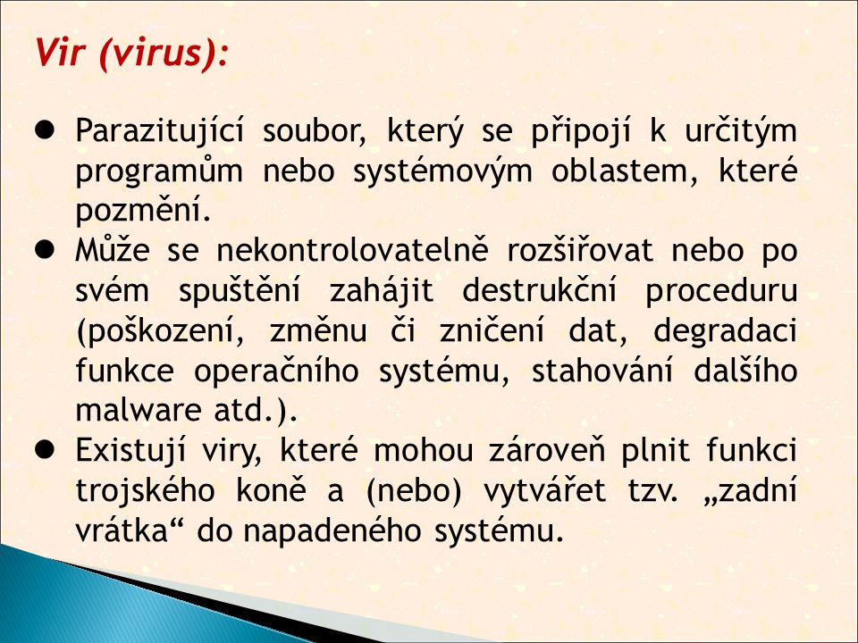Vir (virus):  Parazitující soubor, který se připojí k určitým programům nebo systémovým oblastem, které pozmění.