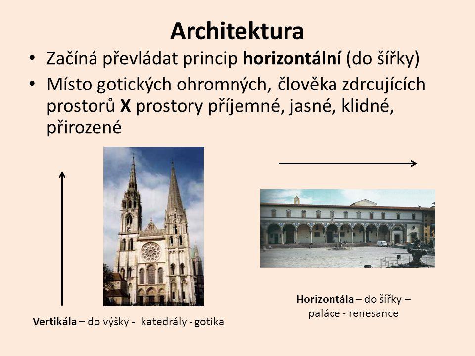 Architektura • Začíná převládat princip horizontální (do šířky) • Místo gotických ohromných, člověka zdrcujících prostorů X prostory příjemné, jasné, klidné, přirozené Vertikála – do výšky - katedrály - gotika Horizontála – do šířky – paláce - renesance