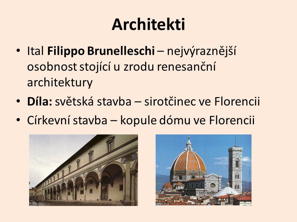Architekti • Ital Filippo Brunelleschi – nejvýraznější osobnost stojící u zrodu renesanční architektury • Díla: světská stavba – sirotčinec ve Florencii • Církevní stavba – kopule dómu ve Florencii