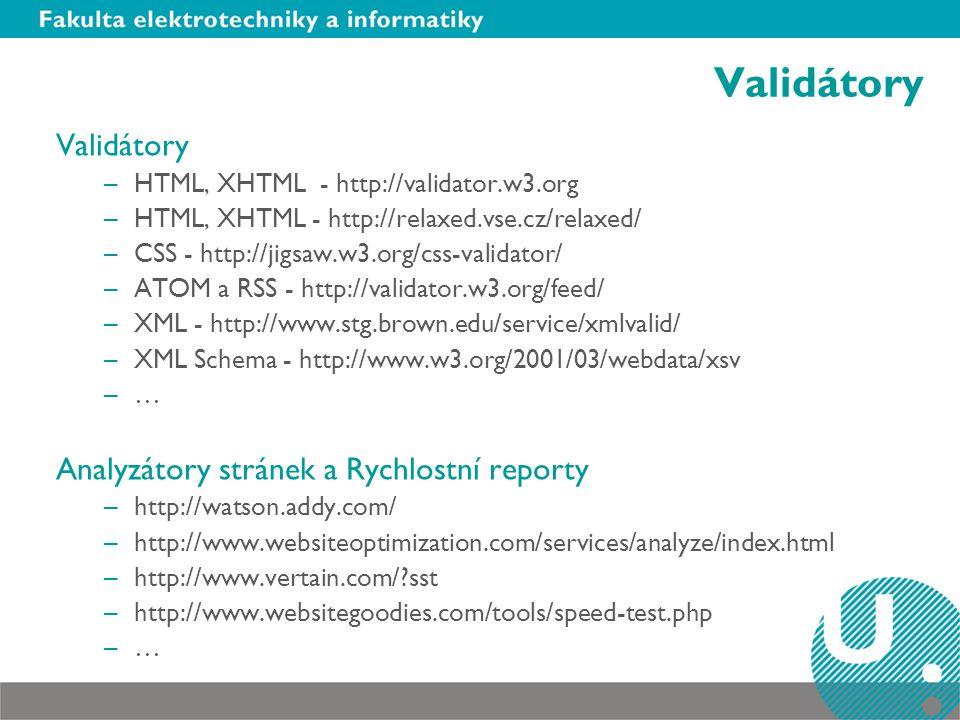 Validátory –HTML, XHTML - http://validator.w3.org –HTML, XHTML - http://relaxed.vse.cz/relaxed/ –CSS - http://jigsaw.w3.org/css-validator/ –ATOM a RSS - http://validator.w3.org/feed/ –XML - http://www.stg.brown.edu/service/xmlvalid/ –XML Schema - http://www.w3.org/2001/03/webdata/xsv –… Analyzátory stránek a Rychlostní reporty –http://watson.addy.com/ –http://www.websiteoptimization.com/services/analyze/index.html –http://www.vertain.com/ sst –http://www.websitegoodies.com/tools/speed-test.php –…