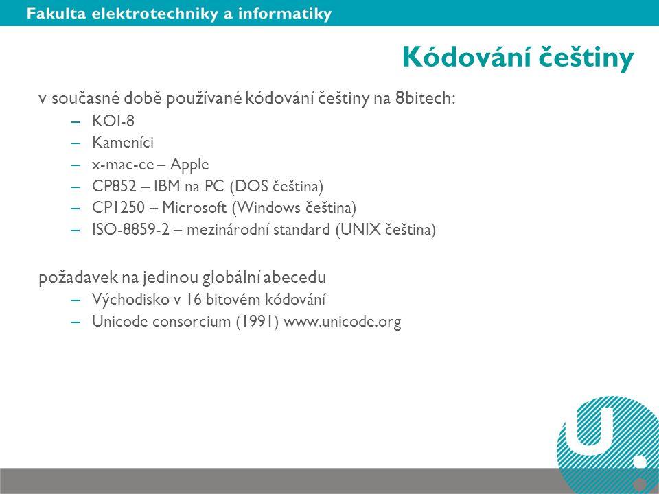 Kódování češtiny v současné době používané kódování češtiny na 8bitech: –KOI-8 –Kameníci –x-mac-ce – Apple –CP852 – IBM na PC (DOS čeština) –CP1250 – Microsoft (Windows čeština) –ISO-8859-2 – mezinárodní standard (UNIX čeština) požadavek na jedinou globální abecedu –Východisko v 16 bitovém kódování –Unicode consorcium (1991) www.unicode.org