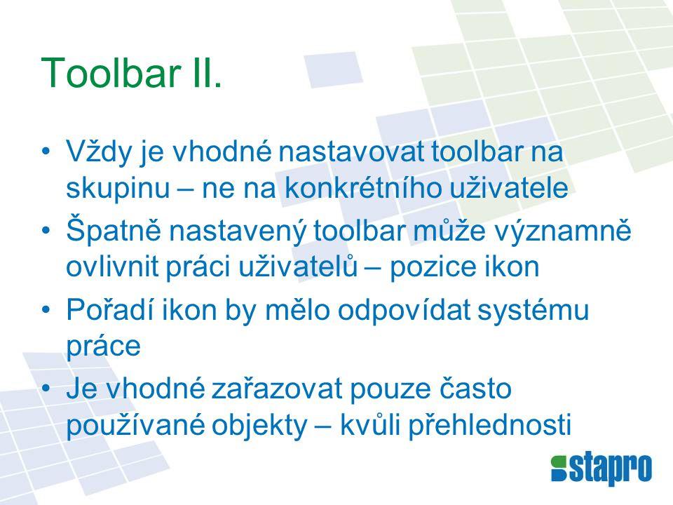 Toolbar II. •Vždy je vhodné nastavovat toolbar na skupinu – ne na konkrétního uživatele •Špatně nastavený toolbar může významně ovlivnit práci uživate