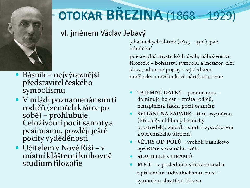 OTOKAR BŘEZINA (1868 – 1929) vl. jménem Václav Jebavý  Básník – nejvýraznější představitel českého symbolismu  V mládí poznamenán smrtí rodičů (zemř