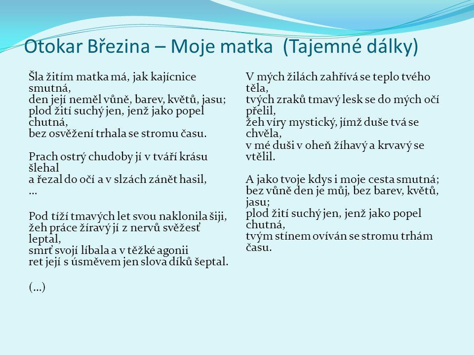 Otokar Březina – Moje matka (Tajemné dálky) Šla žitím matka má, jak kajícnice smutná, den její neměl vůně, barev, květů, jasu; plod žití suchý jen, jenž jako popel chutná, bez osvěžení trhala se stromu času.