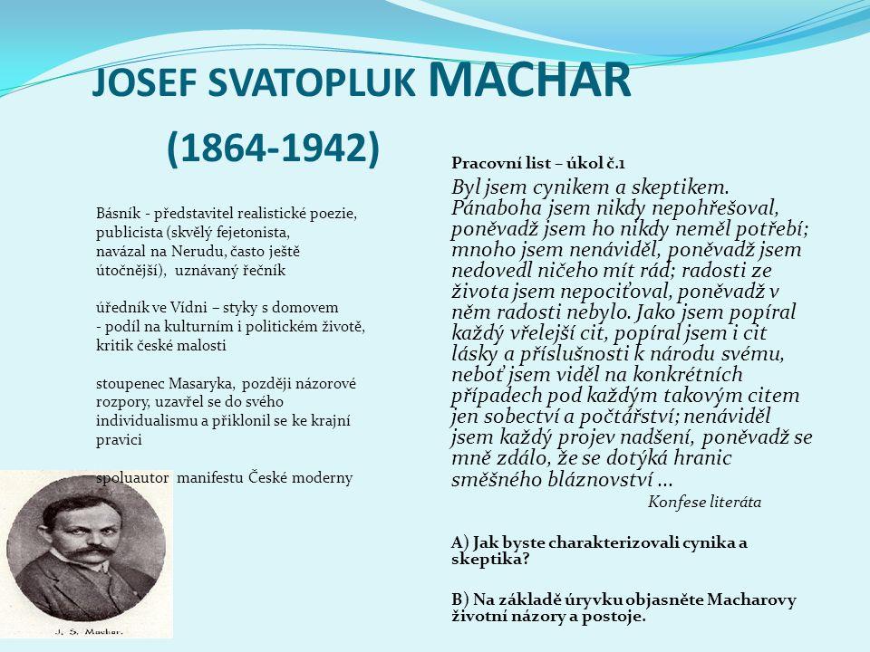 JOSEF SVATOPLUK MACHAR (1864-1942) Básník - představitel realistické poezie, publicista (skvělý fejetonista, navázal na Nerudu, často ještě útočnější), uznávaný řečník úředník ve Vídni – styky s domovem - podíl na kulturním i politickém životě, kritik české malosti stoupenec Masaryka, později názorové rozpory, uzavřel se do svého individualismu a přiklonil se ke krajní pravici spoluautor manifestu České moderny Pracovní list – úkol č.1 Byl jsem cynikem a skeptikem.