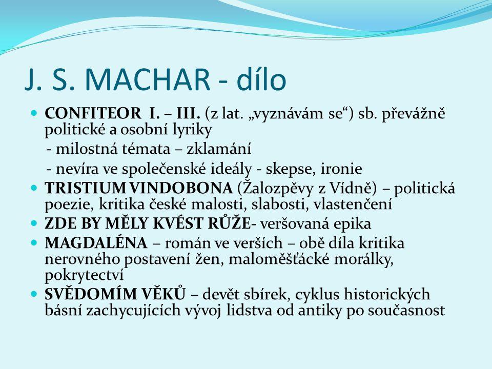 """J. S. MACHAR - dílo  CONFITEOR I. – III. (z lat. """"vyznávám se"""") sb. převážně politické a osobní lyriky - milostná témata – zklamání - nevíra ve spole"""