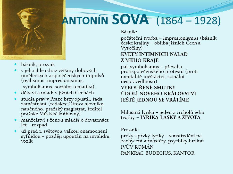 ANTONÍN SOVA (1864 – 1928)  básník, prozaik  v jeho díle odraz většiny dobových uměleckých a společenských impulsů (realismus, impresionismus, symbolismus, sociální tematika).