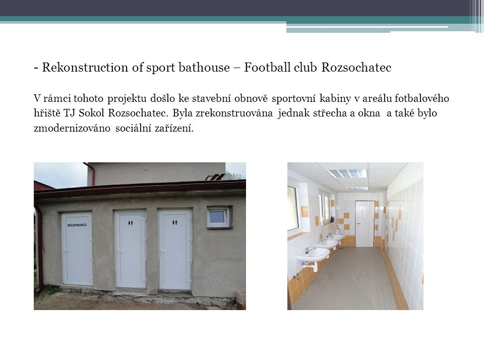 - Rekonstruction of sport bathouse – Football club Rozsochatec V rámci tohoto projektu došlo ke stavební obnově sportovní kabiny v areálu fotbalového hřiště TJ Sokol Rozsochatec.