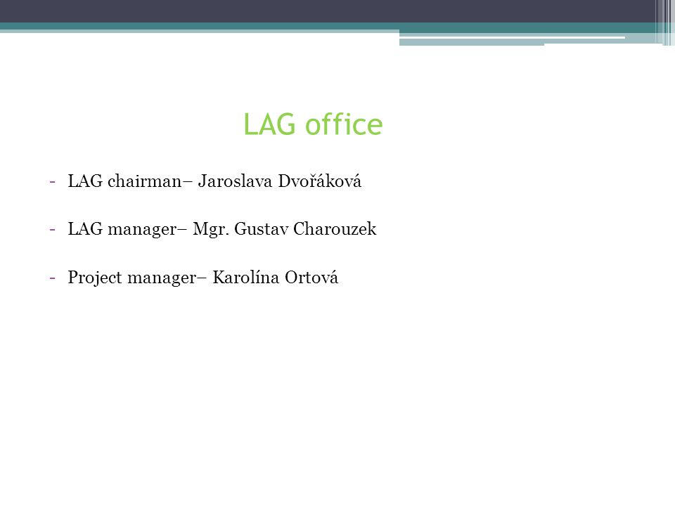 LAG Královská stezka activities in LEADER •LAG is applicant/recipient of dotation from LEADER, •LAG hands out money to final applicants, •LAG is advisor for final applicants, •LAG receives projects from final applicants, •LAG checks the projects and helps with completing, •LAG helps final recipients during the whole administration process.