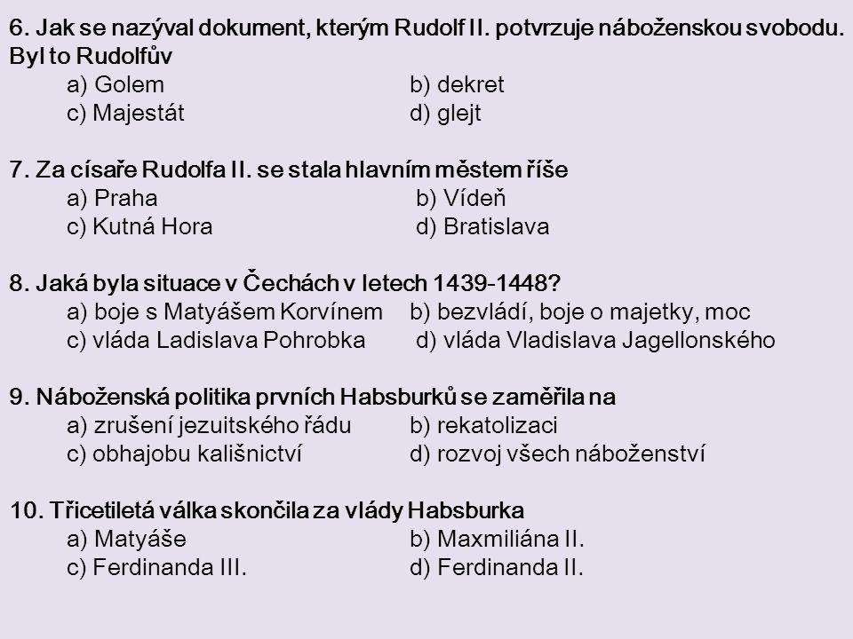 6. Jak se nazýval dokument, kterým Rudolf II. potvrzuje náboženskou svobodu. Byl to Rudolfův a) Golem b) dekret c) Majestát d) glejt 7. Za císaře Rudo