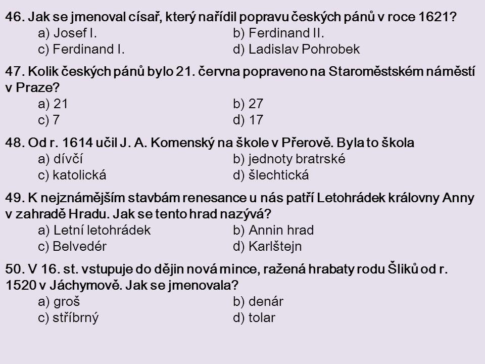 46. Jak se jmenoval císař, který nařídil popravu českých pánů v roce 1621? a) Josef I. b) Ferdinand II. c) Ferdinand I. d) Ladislav Pohrobek 47. Kolik