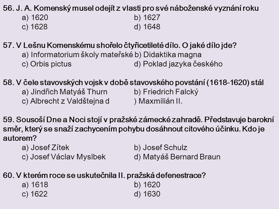 56. J. A. Komenský musel odejít z vlasti pro své náboženské vyznání roku a) 1620 b) 1627 c) 1628 d) 1648 57. V Lešnu Komenskému shořelo čtyřicetileté