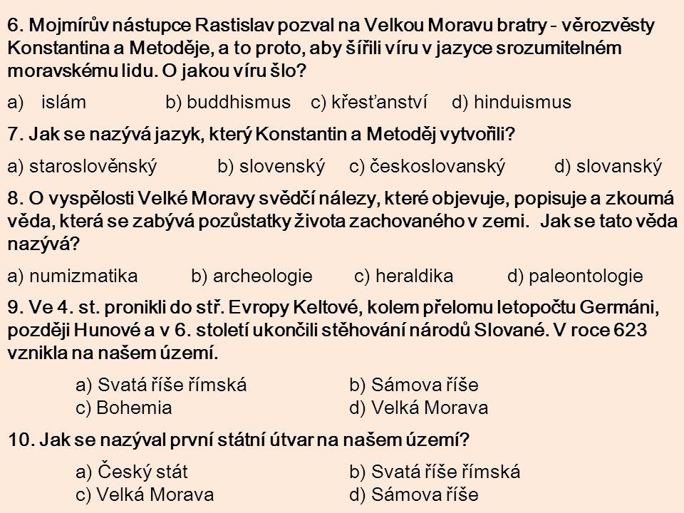 6. Mojmírův nástupce Rastislav pozval na Velkou Moravu bratry - věrozvěsty Konstantina a Metoděje, a to proto, aby šířili víru v jazyce srozumitelném