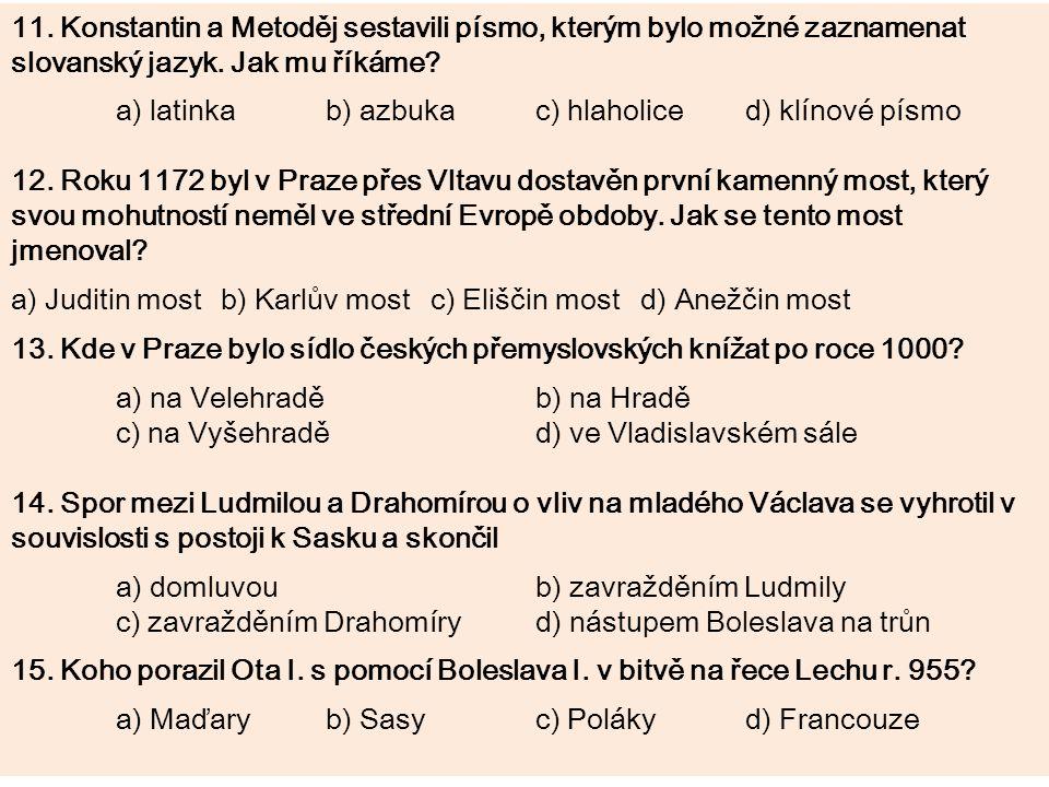 11. Konstantin a Metoděj sestavili písmo, kterým bylo možné zaznamenat slovanský jazyk. Jak mu říkáme? a) latinkab) azbukac) hlaholiced) klínové písmo
