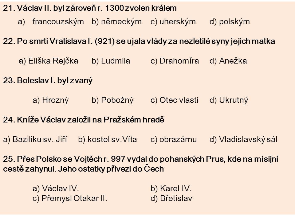 21. Václav II. byl zároveň r. 1300 zvolen králem a)francouzskýmb) německýmc) uherskýmd) polským 22. Po smrti Vratislava I. (921) se ujala vlády za nez