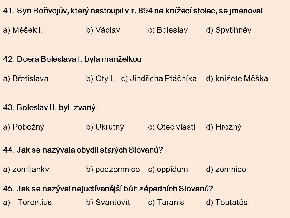 41. Syn Bořivojův, který nastoupil v r. 894 na knížecí stolec, se jmenoval a) Měšek I.b) Václavc) Boleslavd) Spytihněv 42. Dcera Boleslava I. byla man