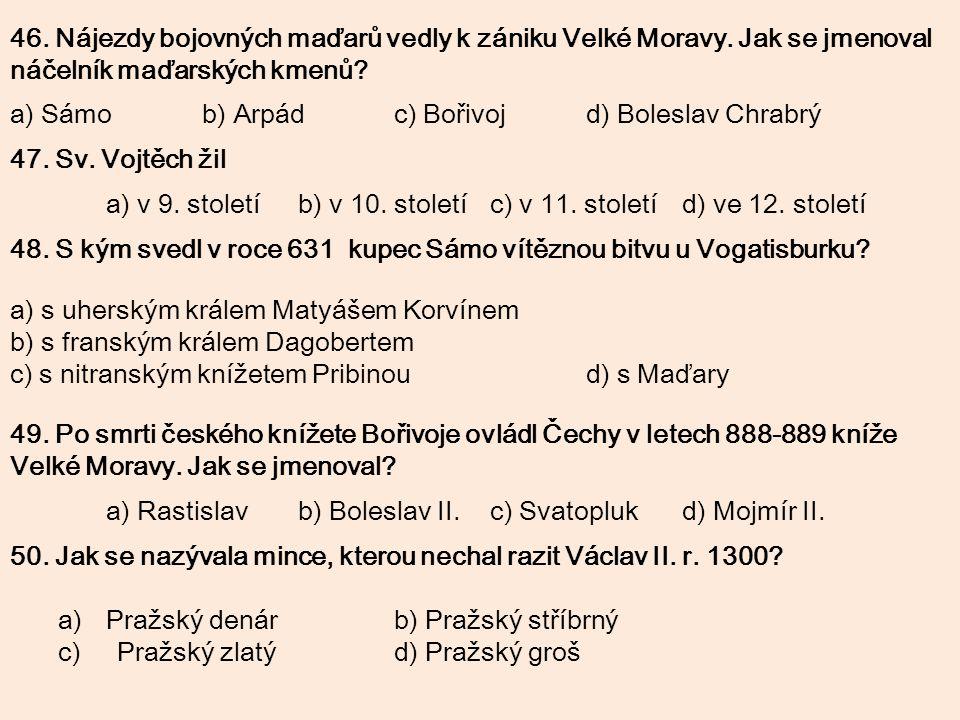 46. Nájezdy bojovných maďarů vedly k zániku Velké Moravy. Jak se jmenoval náčelník maďarských kmenů? a) Sámob) Arpádc) Bořivojd) Boleslav Chrabrý 47.