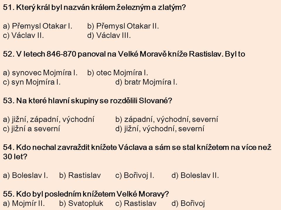 51. Který král byl nazván králem železným a zlatým? a) Přemysl Otakar I.b) Přemysl Otakar II. c) Václav II.d) Václav III. 52. V letech 846-870 panoval