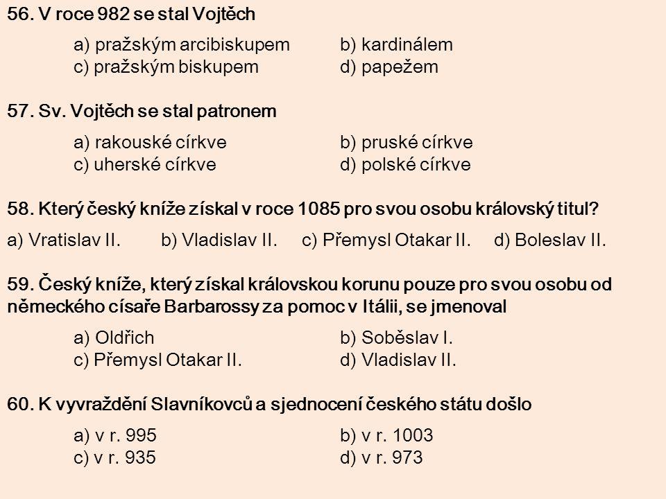 56. V roce 982 se stal Vojtěch a) pražským arcibiskupemb) kardinálem c) pražským biskupemd) papežem 57. Sv. Vojtěch se stal patronem a) rakouské církv