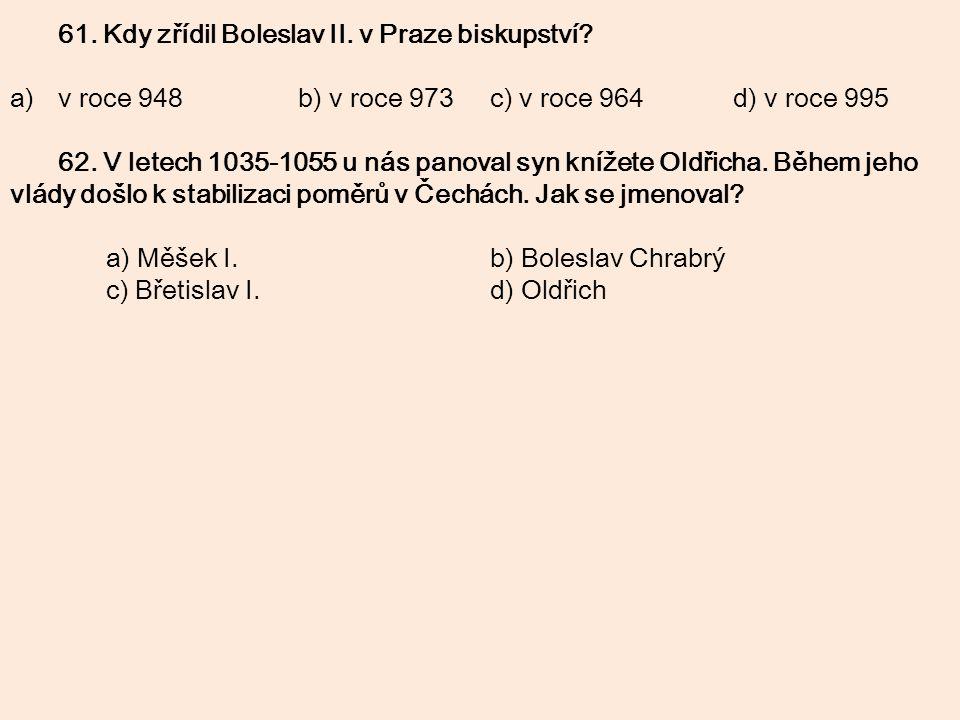 61. Kdy zřídil Boleslav II. v Praze biskupství? a)v roce 948b) v roce 973c) v roce 964 d) v roce 995 62. V letech 1035-1055 u nás panoval syn knížete