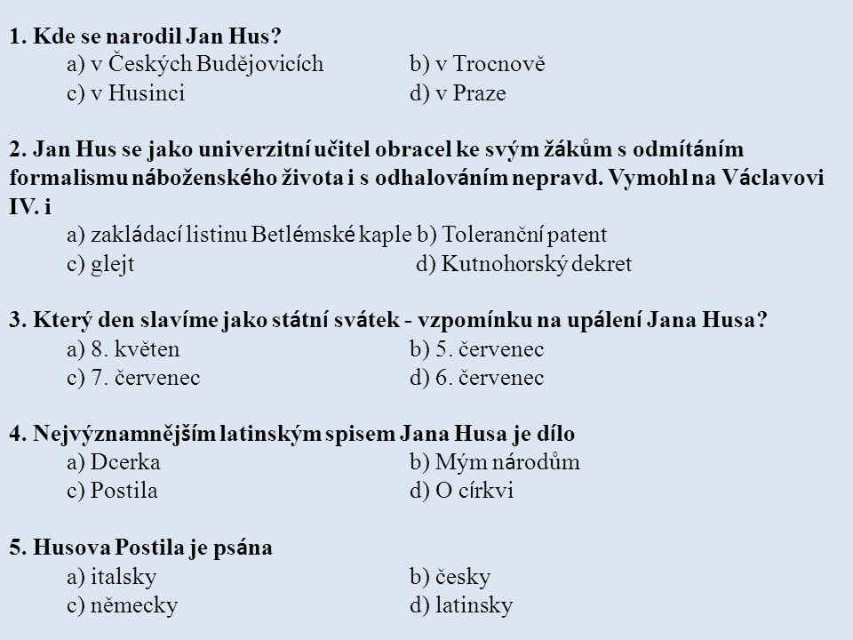 1. Kde se narodil Jan Hus? a) v Českých Budějovic í ch b) v Trocnově c) v Husinci d) v Praze 2. Jan Hus se jako univerzitn í učitel obracel ke svým ž
