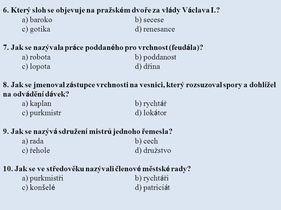 6. Který sloh se objevuje na pražsk é m dvoře za vl á dy V á clava I.? a) baroko b) secese c) gotika d) renesance 7. Jak se nazývala pr á ce poddan é