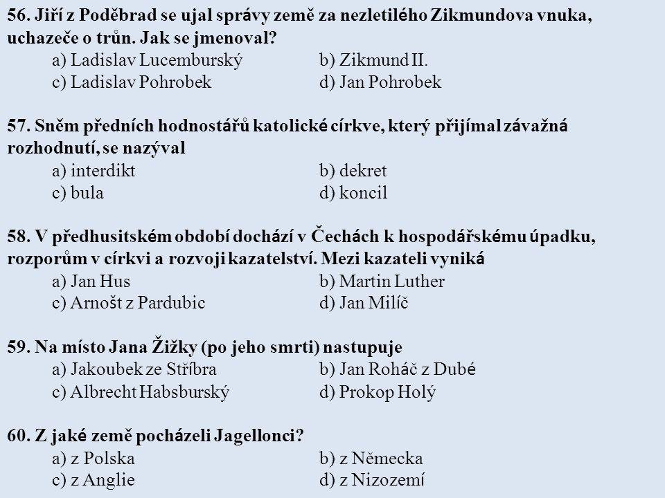 56. Jiř í z Poděbrad se ujal spr á vy země za nezletil é ho Zikmundova vnuka, uchazeče o trůn. Jak se jmenoval? a) Ladislav Lucemburský b) Zikmund II.