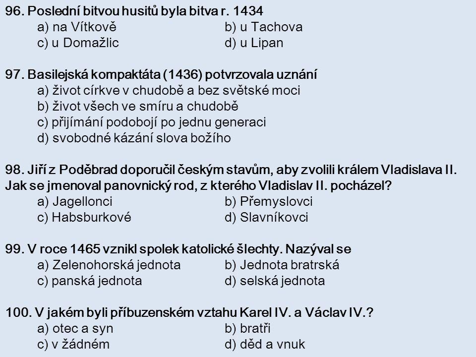 96. Poslední bitvou husitů byla bitva r. 1434 a) na Vítkově b) u Tachova c) u Domažlic d) u Lipan 97. Basilejská kompaktáta (1436) potvrzovala uznání