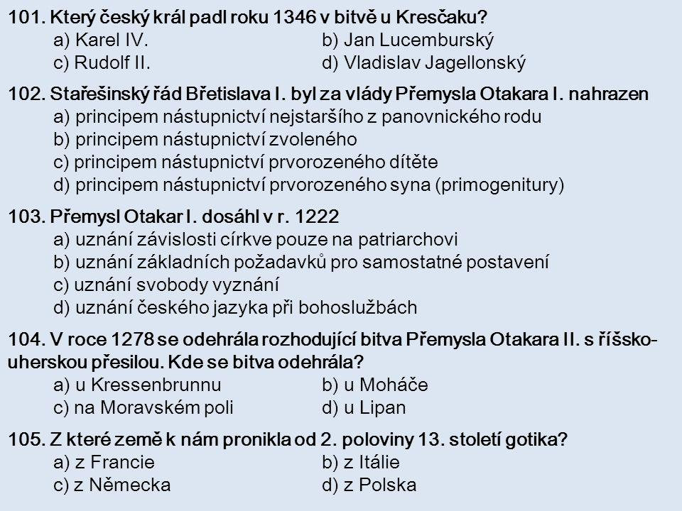 101. Který český král padl roku 1346 v bitvě u Kresčaku? a) Karel IV. b) Jan Lucemburský c) Rudolf II. d) Vladislav Jagellonský 102. Stařešinský řád B