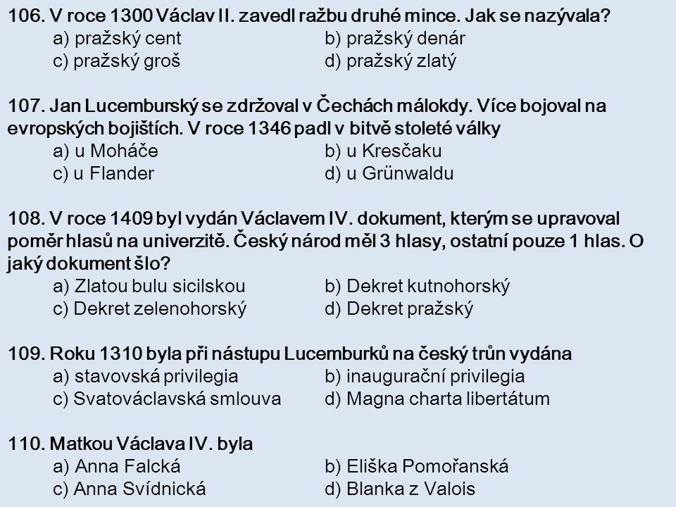 106. V roce 1300 Václav II. zavedl ražbu druhé mince. Jak se nazývala? a) pražský cent b) pražský denár c) pražský groš d) pražský zlatý 107. Jan Luce