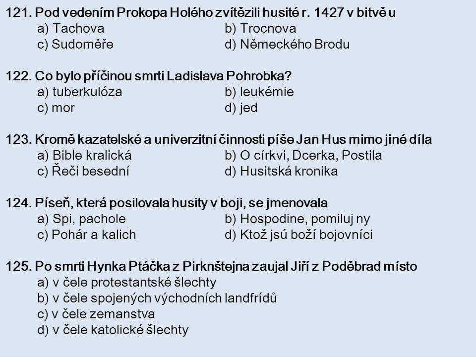 121. Pod vedením Prokopa Holého zvítězili husité r. 1427 v bitvě u a) Tachova b) Trocnova c) Sudoměře d) Německého Brodu 122. Co bylo příčinou smrti L