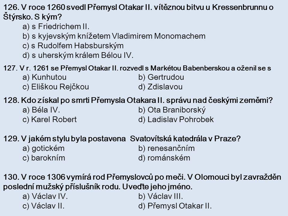 126. V roce 1260 svedl Přemysl Otakar II. vítěznou bitvu u Kressenbrunnu o Štýrsko. S kým? a) s Friedrichem II. b) s kyjevským knížetem Vladimirem Mon