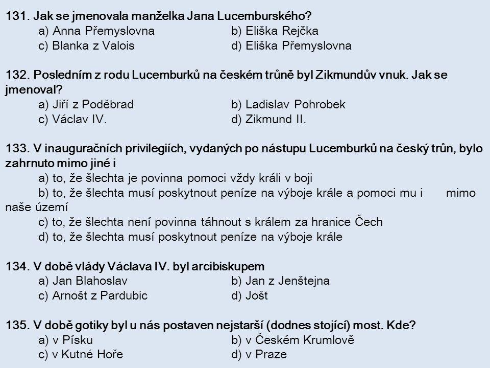 131. Jak se jmenovala manželka Jana Lucemburského? a) Anna Přemyslovna b) Eliška Rejčka c) Blanka z Valois d) Eliška Přemyslovna 132. Posledním z rodu