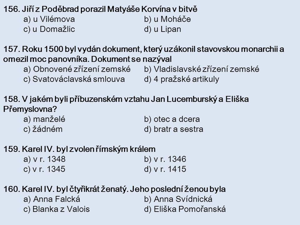 156. Jiří z Poděbrad porazil Matyáše Korvína v bitvě a) u Vilémova b) u Moháče c) u Domažlic d) u Lipan 157. Roku 1500 byl vydán dokument, který uzáko