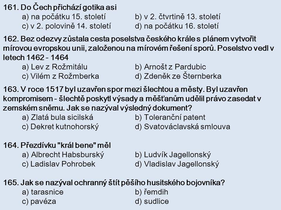 161. Do Čech přichází gotika asi a) na počátku 15. století b) v 2. čtvrtině 13. století c) v 2. polovině 14. století d) na počátku 16. století 162. Be