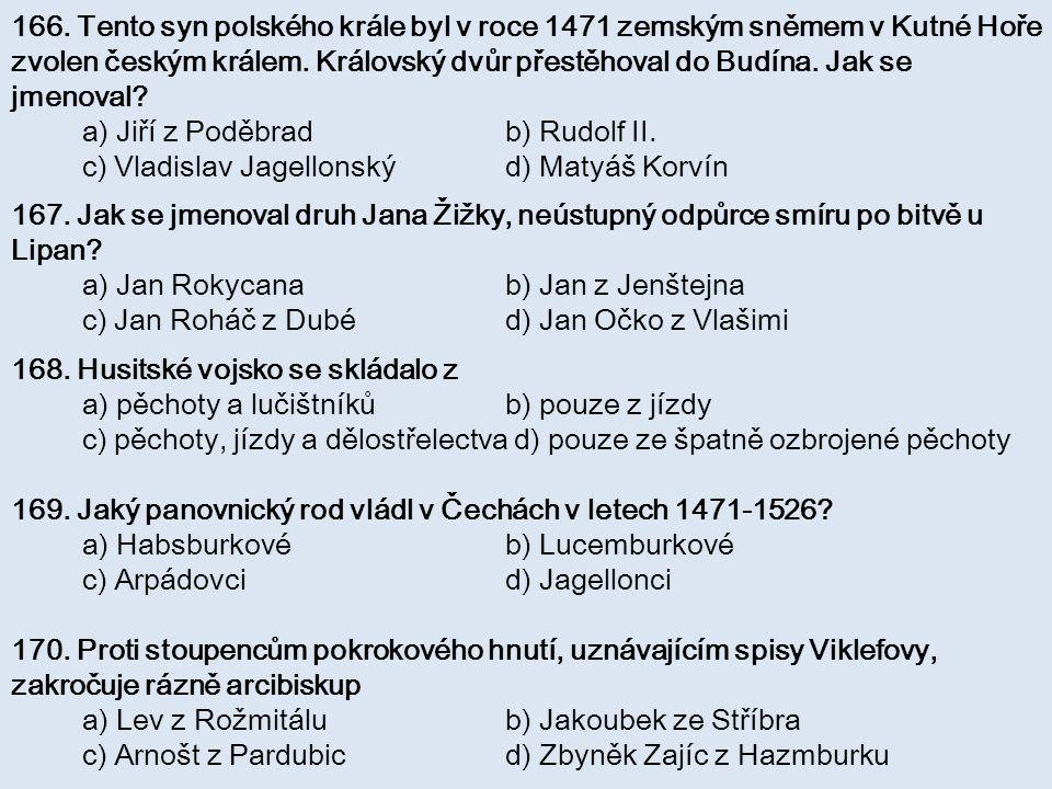 166. Tento syn polského krále byl v roce 1471 zemským sněmem v Kutné Hoře zvolen českým králem. Královský dvůr přestěhoval do Budína. Jak se jmenoval?