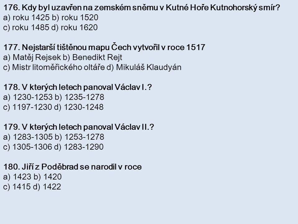 176. Kdy byl uzavřen na zemském sněmu v Kutné Hoře Kutnohorský smír? a) roku 1425 b) roku 1520 c) roku 1485 d) roku 1620 177. Nejstarší tištěnou mapu