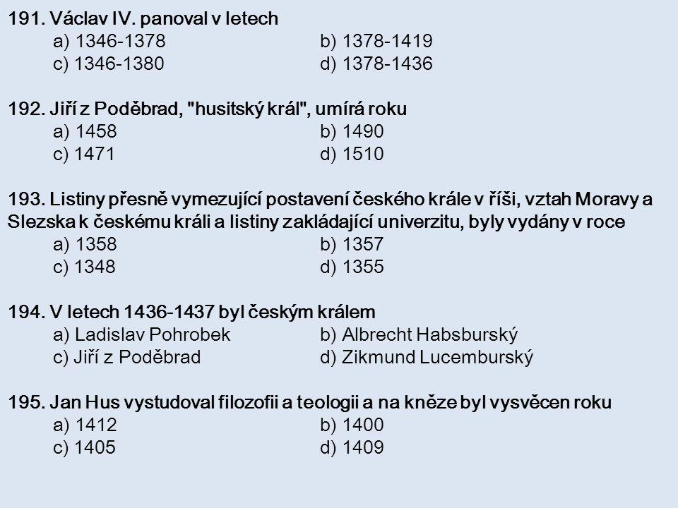 191. Václav IV. panoval v letech a) 1346-1378 b) 1378-1419 c) 1346-1380 d) 1378-1436 192. Jiří z Poděbrad,