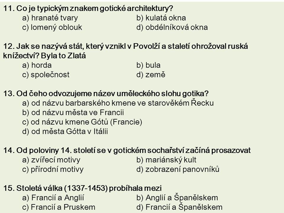 11. Co je typickým znakem gotické architektury? a) hranaté tvary b) kulatá okna c) lomený oblouk d) obdélníková okna 12. Jak se nazývá stát, který vzn
