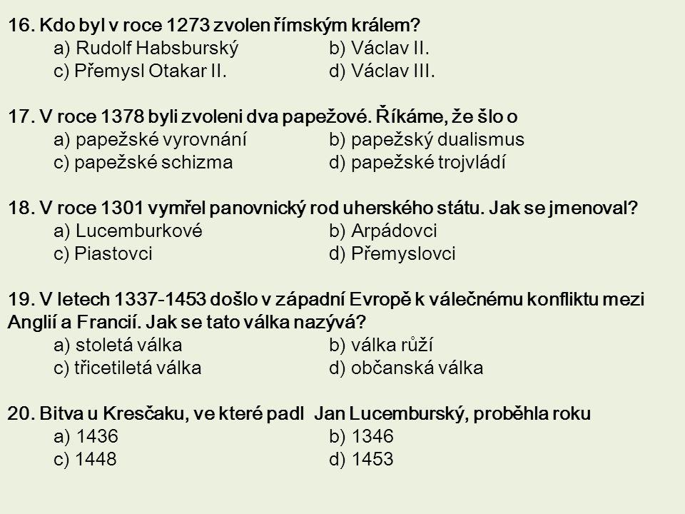 16. Kdo byl v roce 1273 zvolen římským králem? a) Rudolf Habsburský b) Václav II. c) Přemysl Otakar II. d) Václav III. 17. V roce 1378 byli zvoleni dv