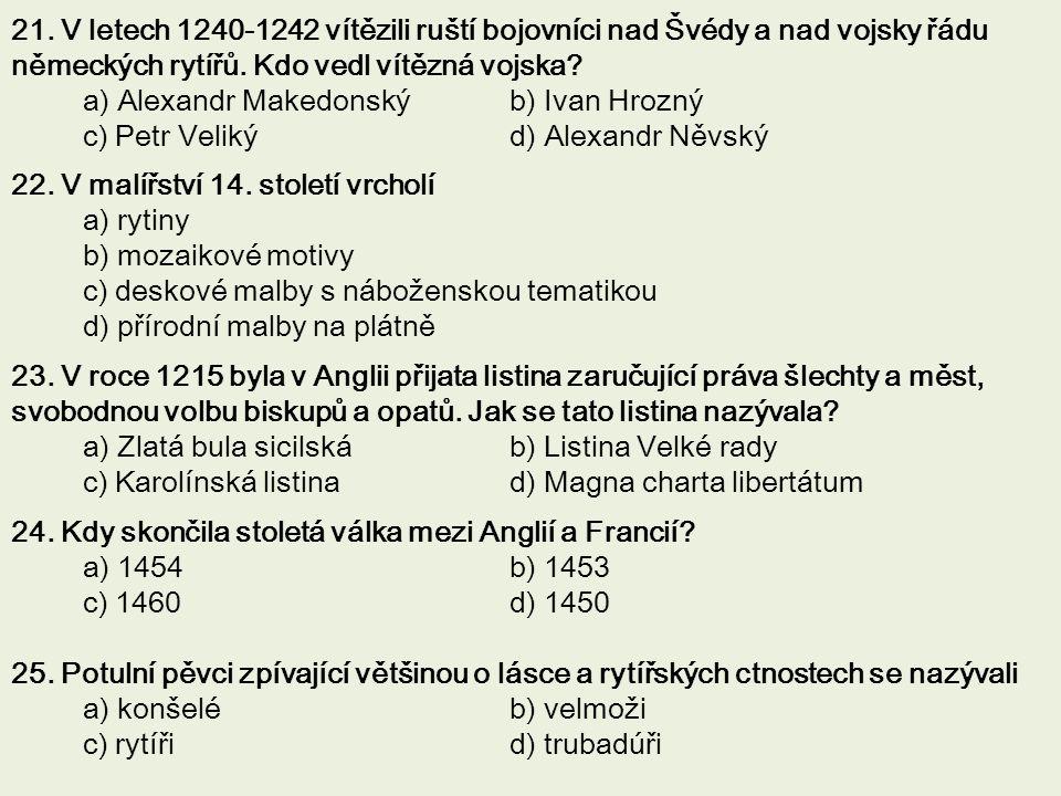 21. V letech 1240-1242 vítězili ruští bojovníci nad Švédy a nad vojsky řádu německých rytířů. Kdo vedl vítězná vojska? a) Alexandr Makedonský b) Ivan