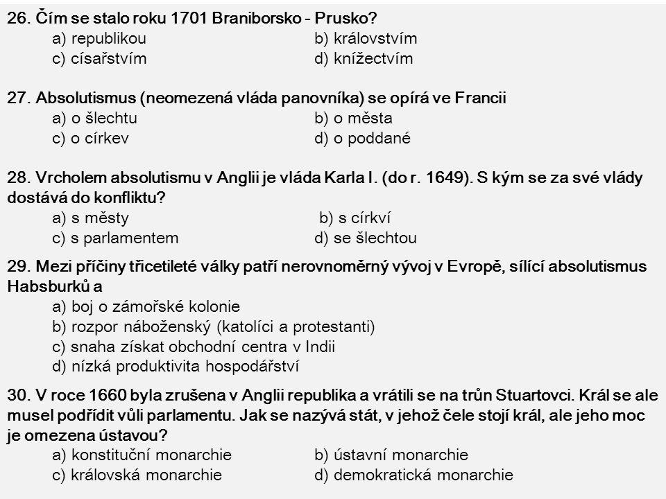 26. Čím se stalo roku 1701 Braniborsko - Prusko? a) republikou b) královstvím c) císařstvím d) knížectvím 27. Absolutismus (neomezená vláda panovníka)